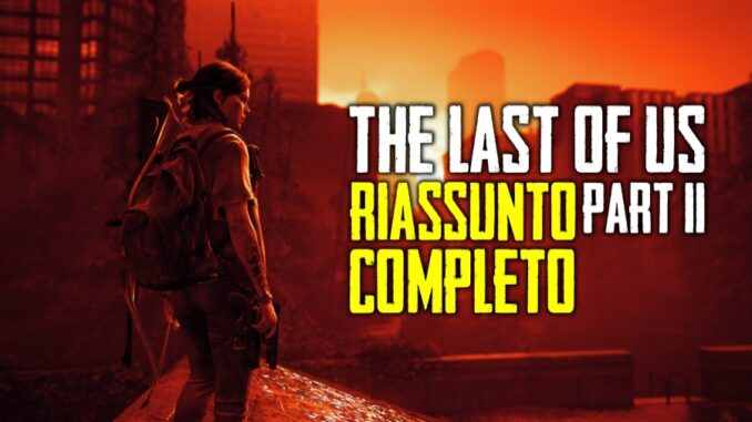 The Last of Us Parte II - Il riassunto completo